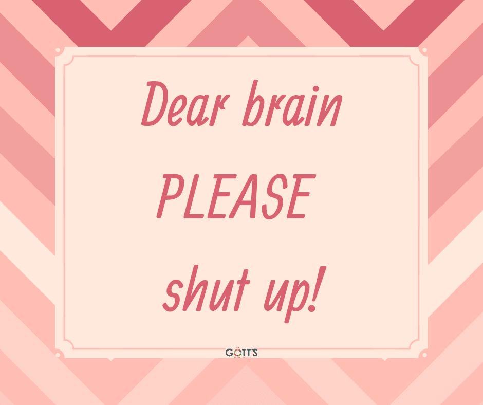 Dear brain, please shut up!!!